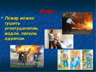 Ответ: Пожар можно тушить огнетушителем, водой, песком, одеялом.