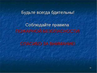 * Будьте всегда бдительны! Соблюдайте правила ПОЖАРНОЙ БЕЗОПАСНОСТИ! СПАСИБО