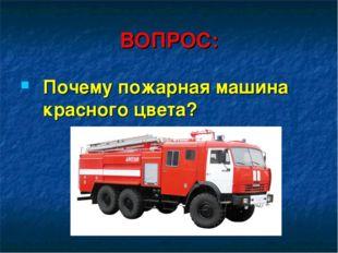 ВОПРОС: Почему пожарная машина красного цвета?