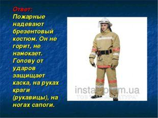 Ответ: Пожарные надевают брезентовый костюм. Он не горит, не намокает. Голов