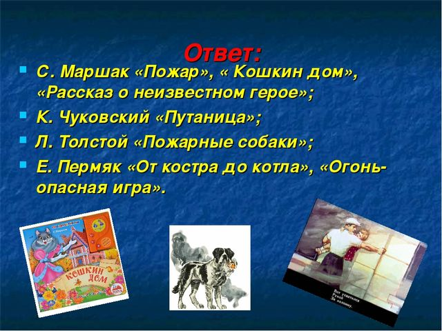 Ответ: С. Маршак «Пожар», « Кошкин дом», «Рассказ о неизвестном герое»; К. Чу...