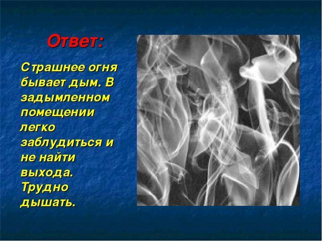Ответ: Страшнее огня бывает дым. В задымленном помещении легко заблудиться и...
