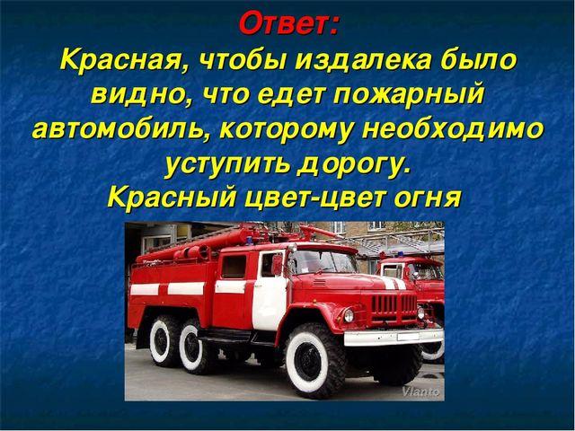 Ответ: Красная, чтобы издалека было видно, что едет пожарный автомобиль, кото...