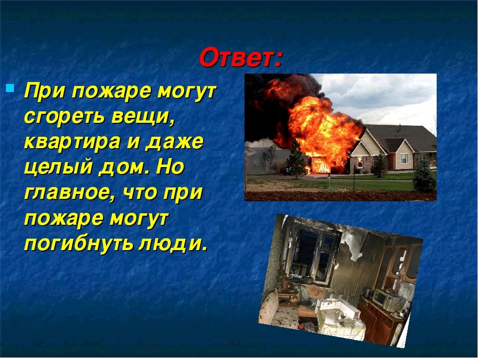 Ответ: При пожаре могут сгореть вещи, квартира и даже целый дом. Но главное,...