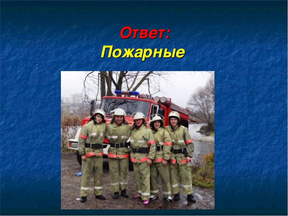 Ответ: Пожарные