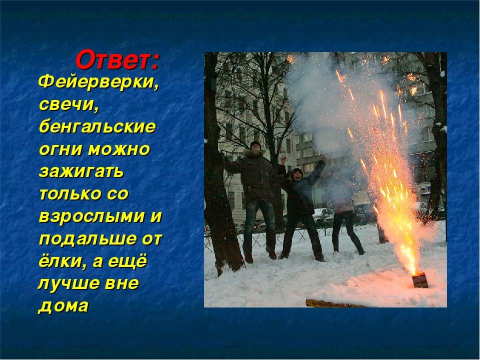 Ответ: Фейерверки, свечи, бенгальские огни можно зажигать только со взрослыми...