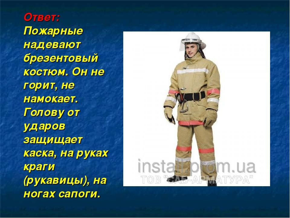 Ответ: Пожарные надевают брезентовый костюм. Он не горит, не намокает. Голов...