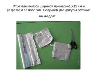 Отрезаем полосу шириной примерно10-12 см и разрезаем её пополам. Получаем две