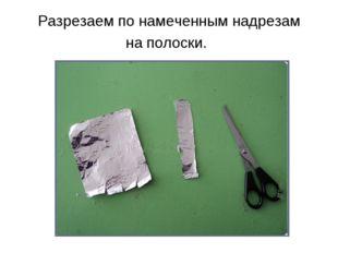 Разрезаем по намеченным надрезам на полоски.