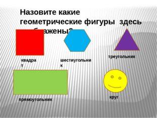 Назовите какие геометрические фигуры здесь изображены? квадрат шестиугольник