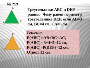 № 713 A B C D E P Треугольники ABC и DEP равны. Чему равен периметр треугольн