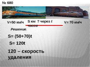 № 680 V=50 км/ч V= 70 км/ч S км ? через t часов S= (50+70)t S= 120t 120 – ско