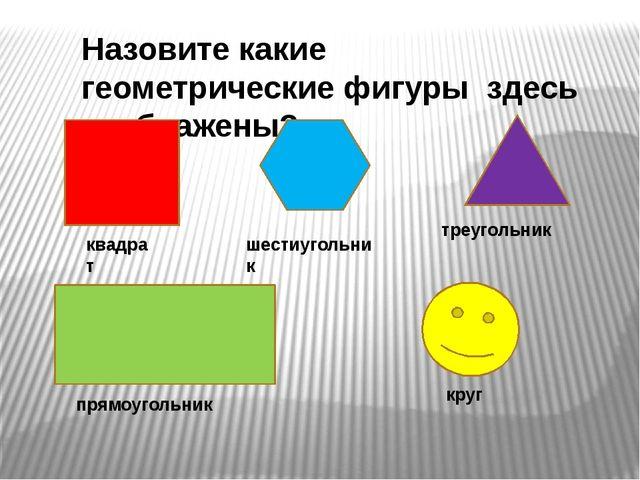 Назовите какие геометрические фигуры здесь изображены? квадрат шестиугольник...