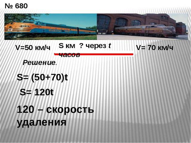 № 680 V=50 км/ч V= 70 км/ч S км ? через t часов S= (50+70)t S= 120t 120 – ско...