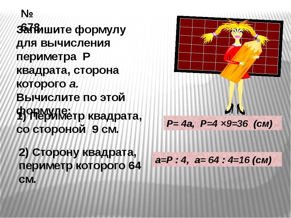 № 678 Запишите формулу для вычисления периметра Р квадрата, сторона которого...