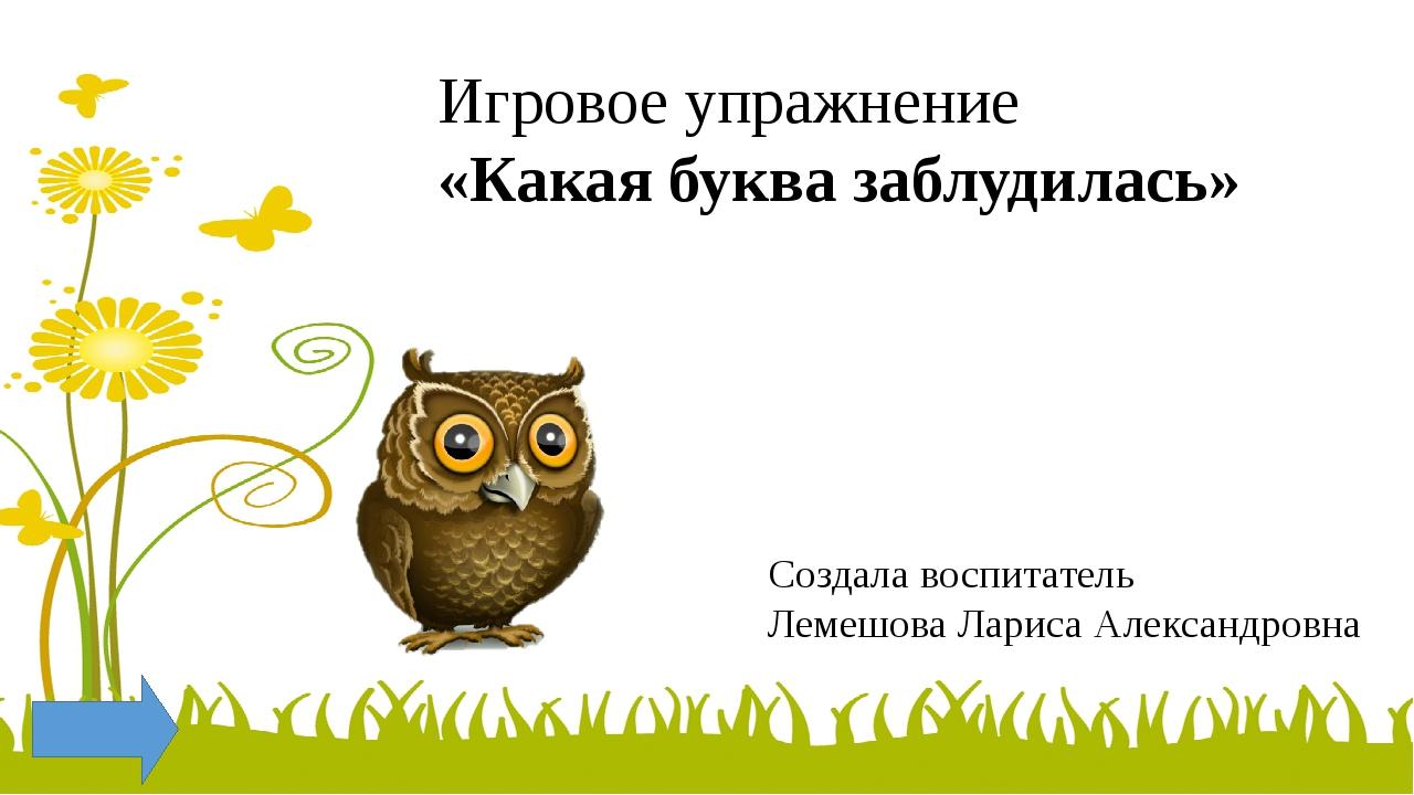Игровое упражнение «Какая буква заблудилась» Создала воспитатель Лемешова Лар...