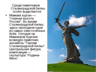 """Среди памятников Сталинградской битвы особо выделяются: Мамаев курган — """"глав"""