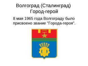 Волгоград (Сталинград) Город-герой 8 мая 1965 года Волгограду было присвоено