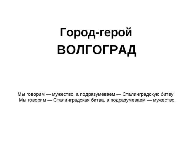 Город-герой ВОЛГОГРАД Мы говорим — мужество, а подразумеваем — Сталинградскую...
