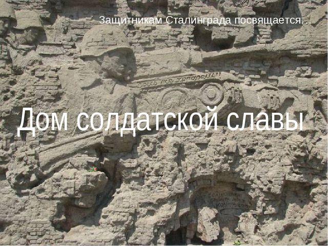 Защитникам Сталинграда посвящается… Дом солдатской славы