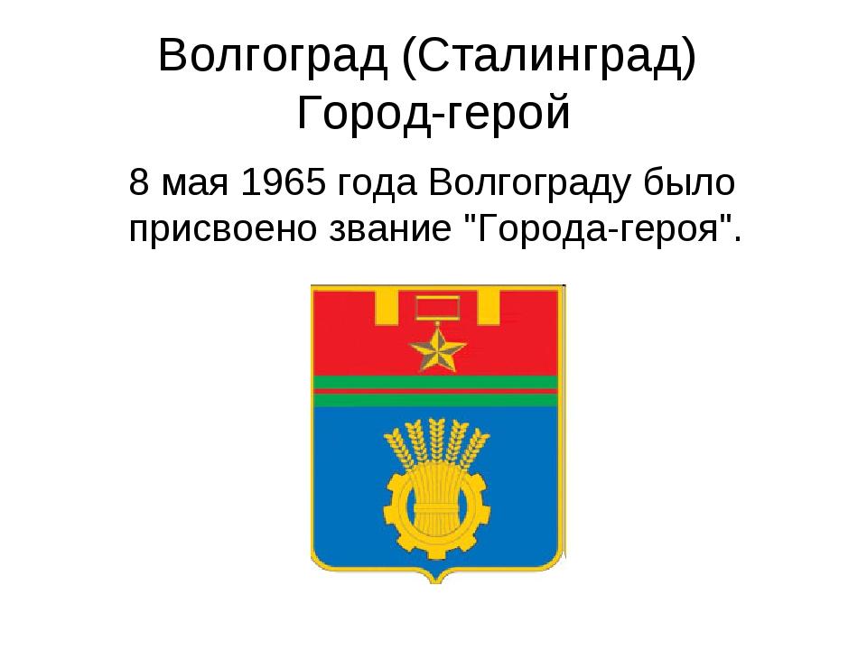 Волгоград (Сталинград) Город-герой 8 мая 1965 года Волгограду было присвоено...