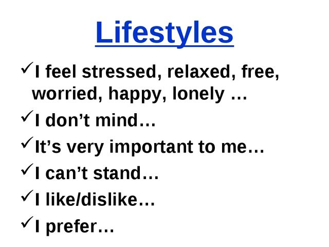 Lifestyles I feel stressed, relaxed, free, worried, happy, lonely … I don't m...