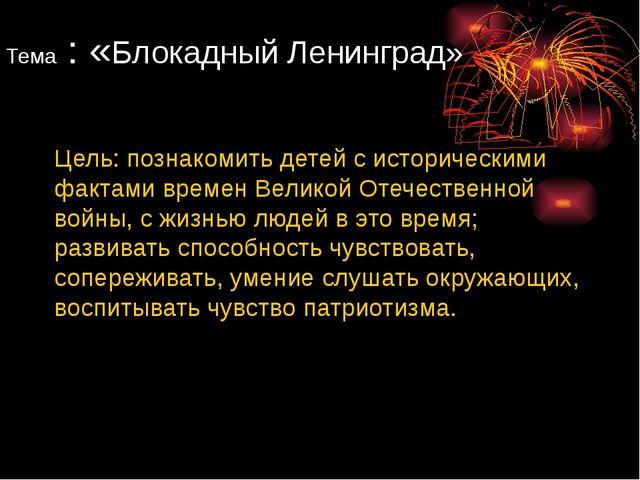 Тема : «Блокадный Ленинград» Цель: познакомить детей с историческими фактами...
