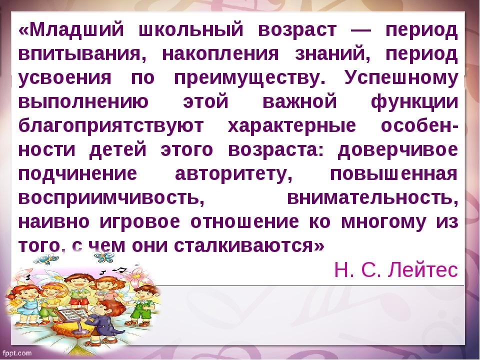 «Младший школьный возраст — период впитывания, накопления знаний, период усво...
