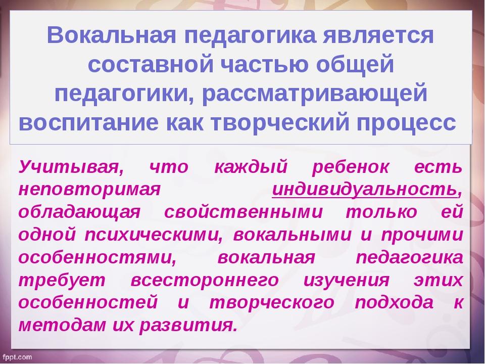 Вокальная педагогика является составной частью общей педагогики, рассматриваю...