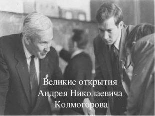 Андрей Николаевич Колмогоров Великие открытия Андрея Николаевича Колмогорова