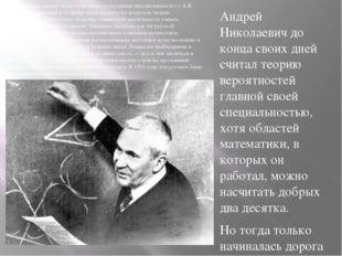 Андрей Николаевич до конца своих дней считал теорию вероятностей главной свое