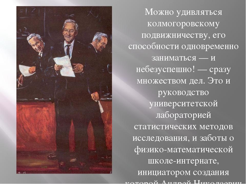 Можно удивляться колмогоровскому подвижничеству, его способности одновременно...