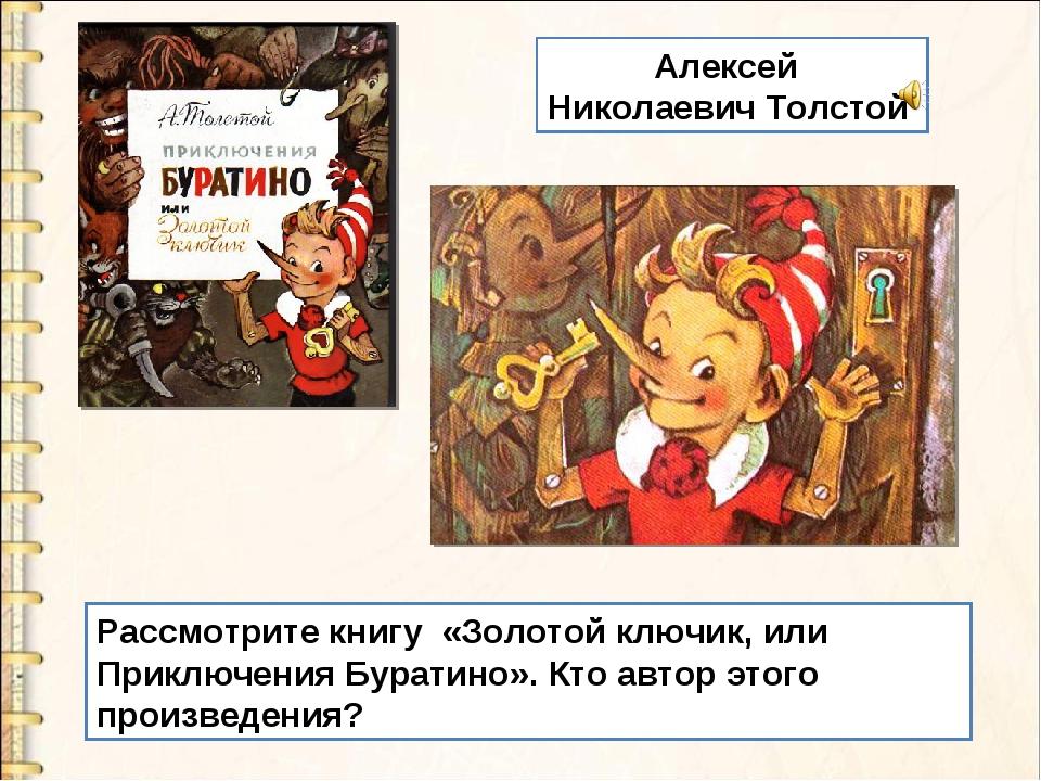 Рассмотрите книгу «Золотой ключик, или Приключения Буратино». Кто автор этого...