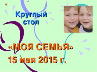 Круглый стол «МОЯ СЕМЬЯ» 15 мая 2015 г.