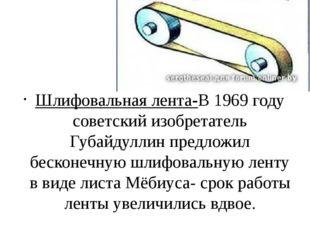 Шлифовальная лента-В 1969 году советский изобретатель Губайдуллин предложил б