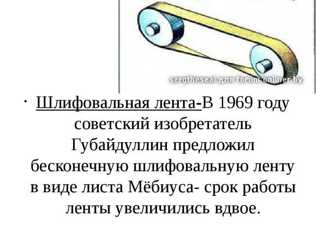 Шлифовальная лента-В 1969 году советский изобретатель Губайдуллин предложил б...