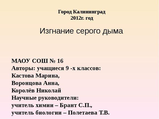 Город Калининград 2012г. год Изгнание серого дыма МАОУ СОШ № 16 Авторы: учащ...