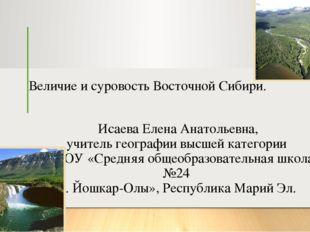 Величие и суровость Восточной Сибири. Исаева Елена Анатольевна, учитель геогр