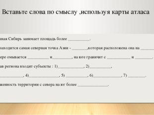 Вставьте слова по смыслу ,используя карты атласа Восточная Сибирь занимает пл