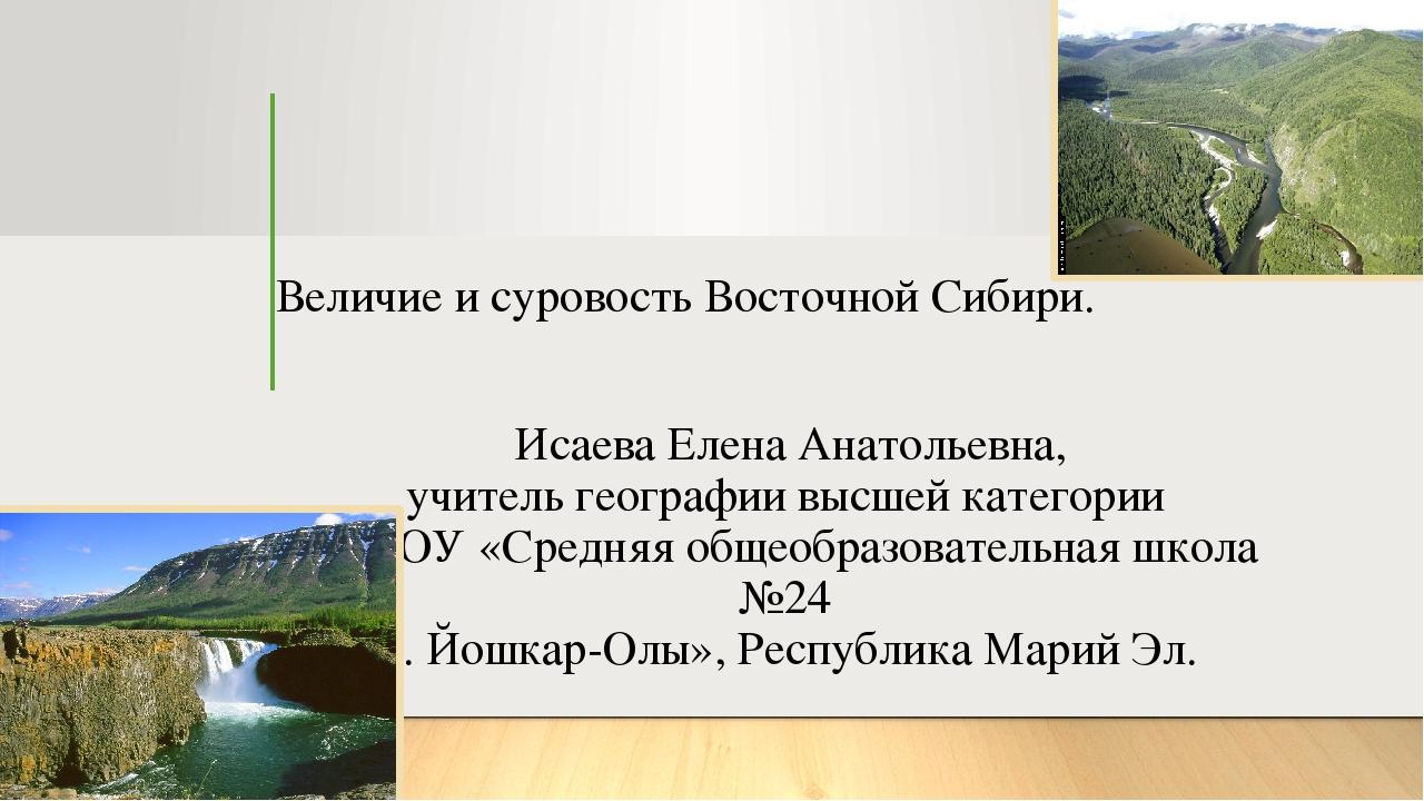 Величие и суровость Восточной Сибири. Исаева Елена Анатольевна, учитель геогр...