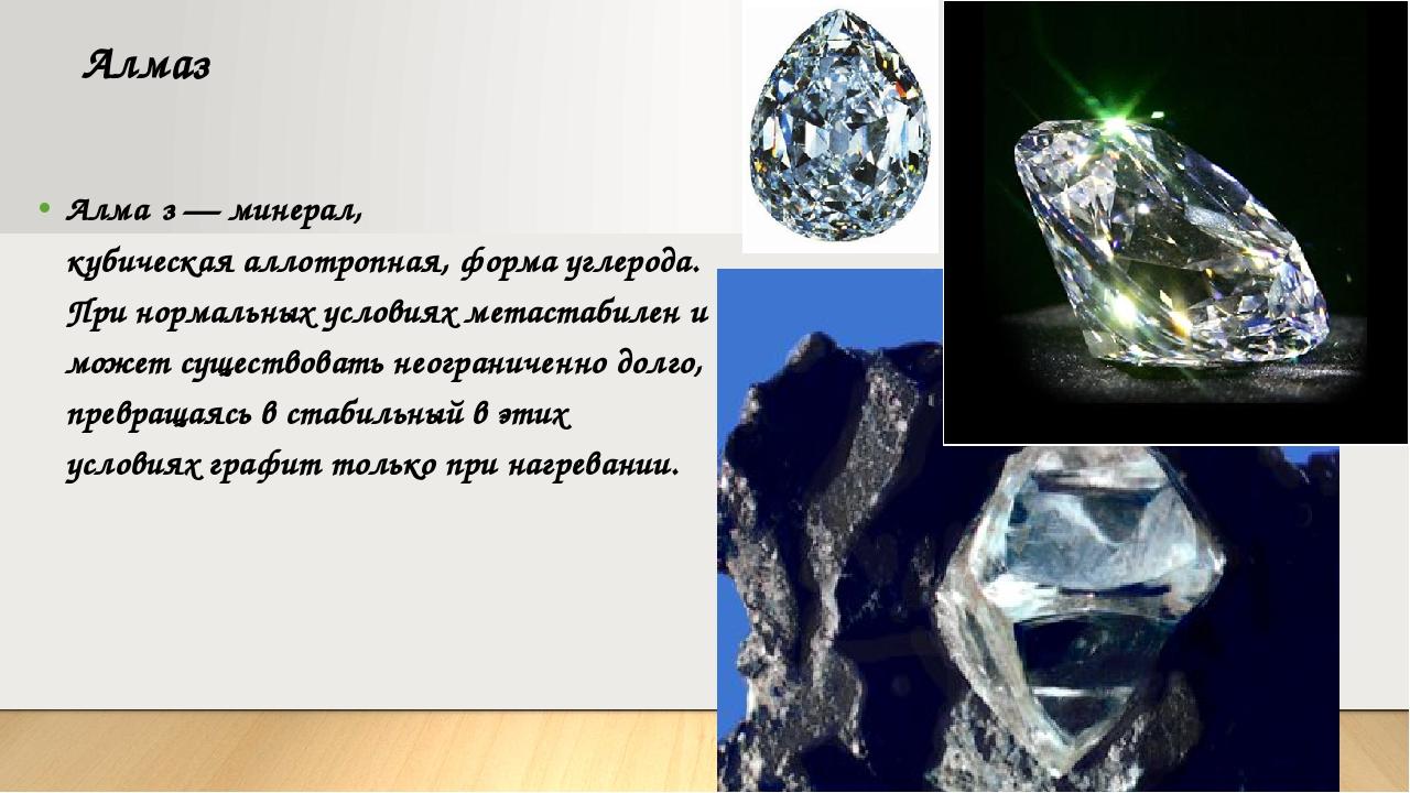 Алмаз Алма́з—минерал, кубическаяаллотропная, форма углерода. Принормальны...