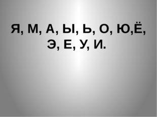 Я, М, А, Ы, Ь, О, Ю,Ё, Э, Е, У, И.