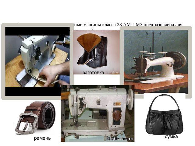 Обувные одноигольные швейные машины класса 23 АМ ПМЗ предназначена для шитья...