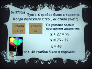 № 373(а) СТАЛО Пусть х грибов было в корзине. Когда положили 27гр., их стало