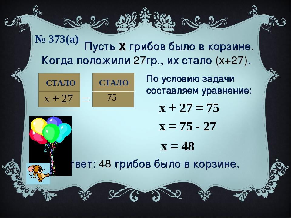№ 373(а) СТАЛО Пусть х грибов было в корзине. Когда положили 27гр., их стало...
