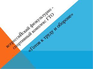 всероссиЙский физкультурно - спортивный комплекс ГТО «Готов к труду и обороне»
