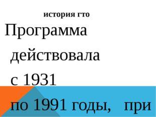 история гто Программа действовала с1931 по1991годы, при этом требования Г