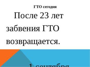 ГТО сегодня После 23 лет забвения ГТО возвращается. 1 сентября 2014 году през