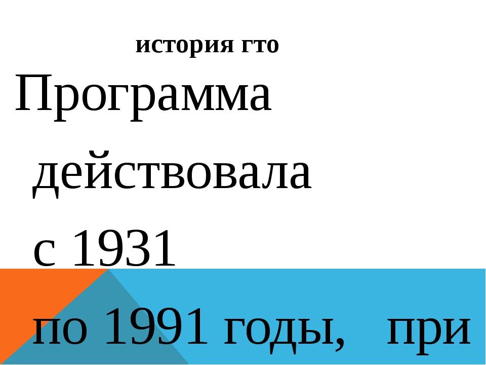 история гто Программа действовала с1931 по1991годы, при этом требования Г...