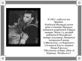 В 1962 г. родился сын Аркадий. Владимир Высоцкий хочет уйти из театра Пушкина